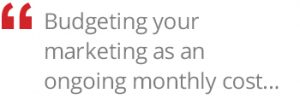budgeting your marketing is an ongoing monthly cost